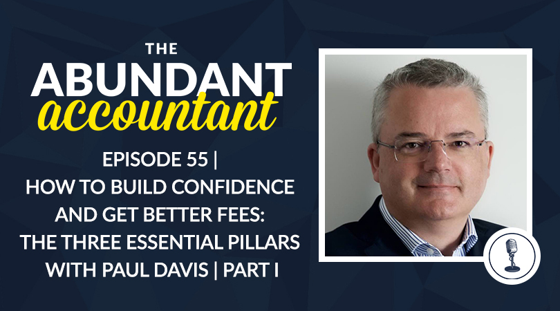 Episode 55 | How To Build Confidence And Get Better Fees: The Three Essential Pillars With Paul Davis | Part I